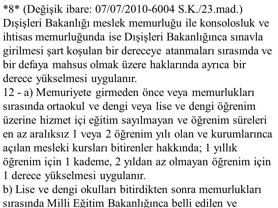 *8* (Değişik ibare: 07/07/2010-6004 S.K./23.mad.) Dışişleri Bakanlığı meslek memurluğu ile konsolosluk ve ihtisas memurluğunda ise Dışişleri Bakanlığı
