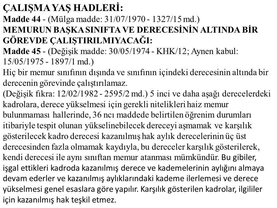 ÇALIŞMA YAŞ HADLERİ: Madde 44 - (Mülga madde: 31/07/1970 - 1327/15 md.) MEMURUN BAŞKA SINIFTA VE DERECESİNİN ALTINDA BİR GÖREVDE ÇALIŞTIRILMIYACAĞI: M