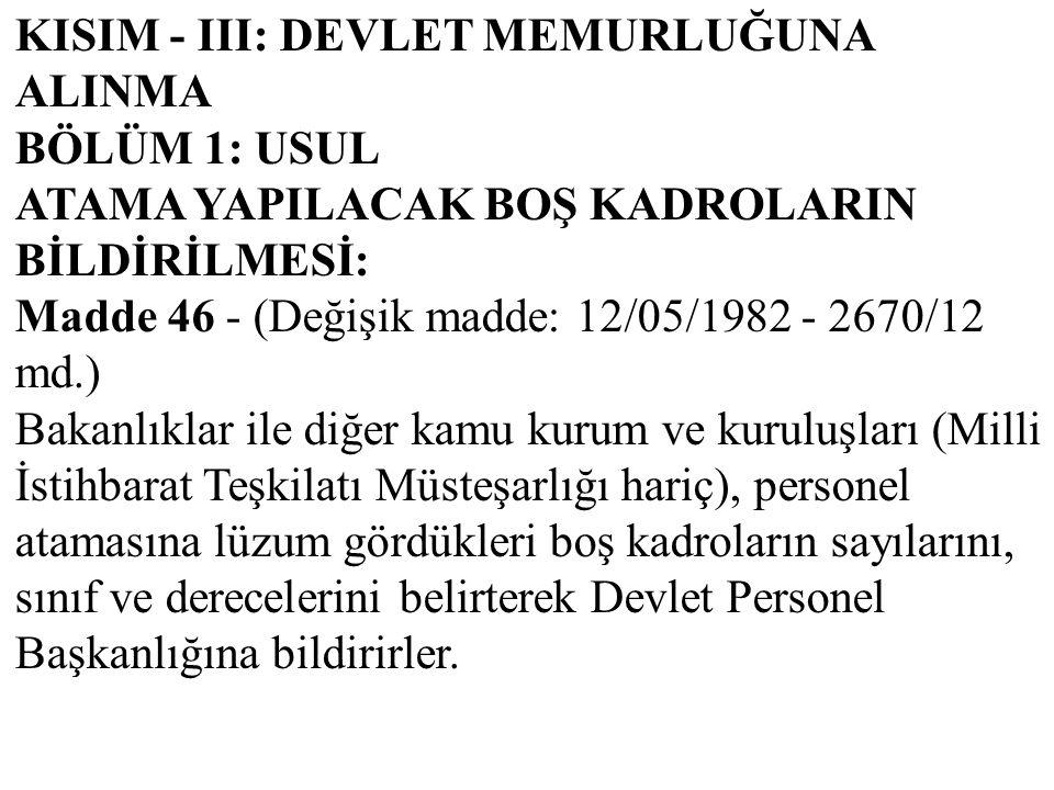 KISIM - III: DEVLET MEMURLUĞUNA ALINMA BÖLÜM 1: USUL ATAMA YAPILACAK BOŞ KADROLARIN BİLDİRİLMESİ: Madde 46 - (Değişik madde: 12/05/1982 - 2670/12 md.)