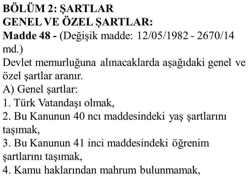 BÖLÜM 2: ŞARTLAR GENEL VE ÖZEL ŞARTLAR: Madde 48 - (Değişik madde: 12/05/1982 - 2670/14 md.) Devlet memurluğuna alınacaklarda aşağıdaki genel ve özel