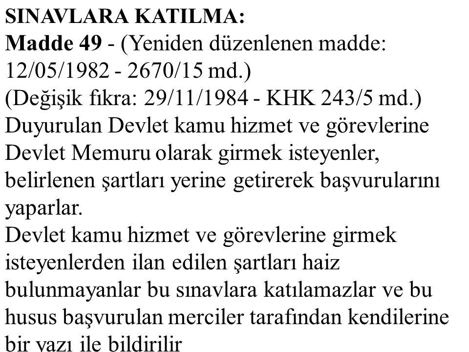 SINAVLARA KATILMA: Madde 49 - (Yeniden düzenlenen madde: 12/05/1982 - 2670/15 md.) (Değişik fıkra: 29/11/1984 - KHK 243/5 md.) Duyurulan Devlet kamu h