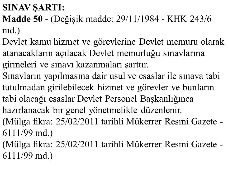 SINAV ŞARTI: Madde 50 - (Değişik madde: 29/11/1984 - KHK 243/6 md.) Devlet kamu hizmet ve görevlerine Devlet memuru olarak atanacakların açılacak Devl