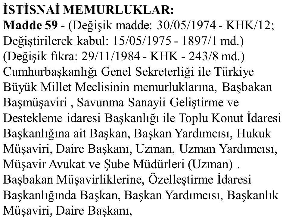 İSTİSNAİ MEMURLUKLAR: Madde 59 - (Değişik madde: 30/05/1974 - KHK/12; Değiştirilerek kabul: 15/05/1975 - 1897/1 md.) (Değişik fıkra: 29/11/1984 - KHK