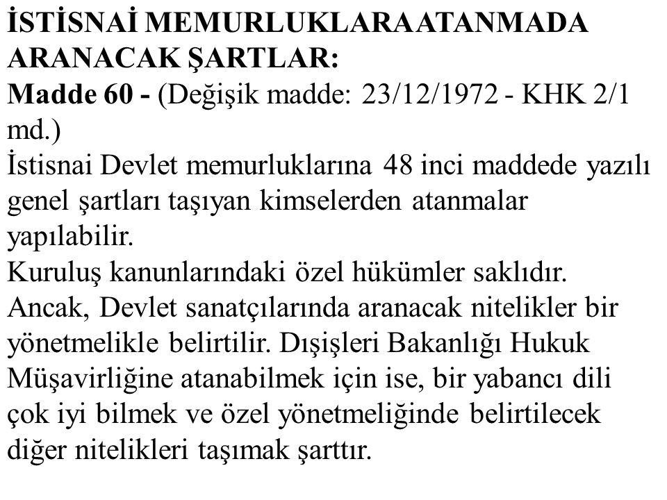 İSTİSNAİ MEMURLUKLARA ATANMADA ARANACAK ŞARTLAR: Madde 60 - (Değişik madde: 23/12/1972 - KHK 2/1 md.) İstisnai Devlet memurluklarına 48 inci maddede y