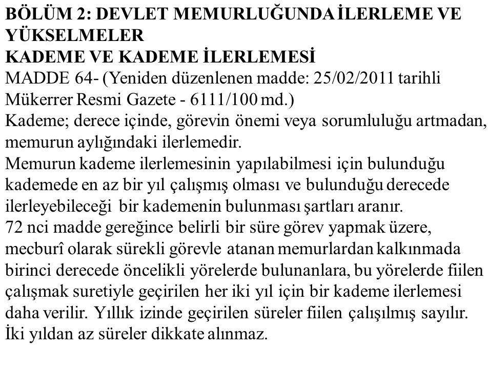 BÖLÜM 2: DEVLET MEMURLUĞUNDA İLERLEME VE YÜKSELMELER KADEME VE KADEME İLERLEMESİ MADDE 64- (Yeniden düzenlenen madde: 25/02/2011 tarihli Mükerrer Resm