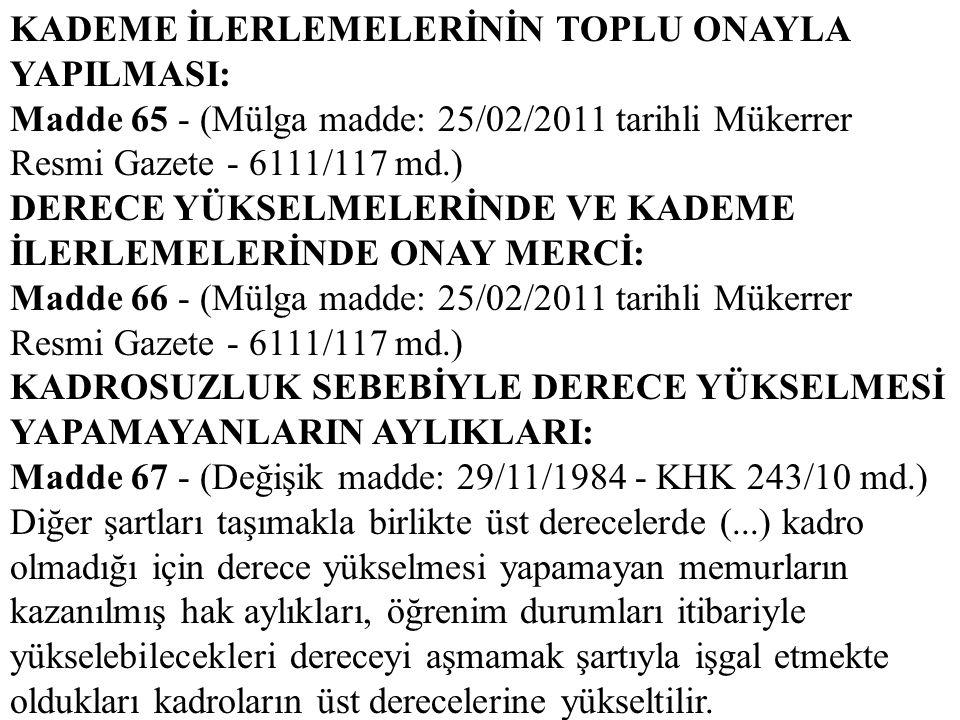 KADEME İLERLEMELERİNİN TOPLU ONAYLA YAPILMASI: Madde 65 - (Mülga madde: 25/02/2011 tarihli Mükerrer Resmi Gazete - 6111/117 md.) DERECE YÜKSELMELERİND