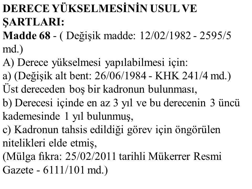 DERECE YÜKSELMESİNİN USUL VE ŞARTLARI: Madde 68 - ( Değişik madde: 12/02/1982 - 2595/5 md.) A) Derece yükselmesi yapılabilmesi için: a) (Değişik alt b