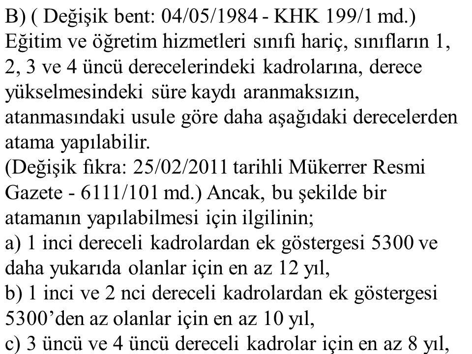 B) ( Değişik bent: 04/05/1984 - KHK 199/1 md.) Eğitim ve öğretim hizmetleri sınıfı hariç, sınıfların 1, 2, 3 ve 4 üncü derecelerindeki kadrolarına, de