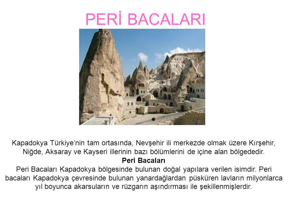 PERİ BACALARI Kapadokya Türkiye'nin tam ortasında, Nevşehir ili merkezde olmak üzere Kırşehir, Niğde, Aksaray ve Kayseri illerinin bazı bölümlerini de