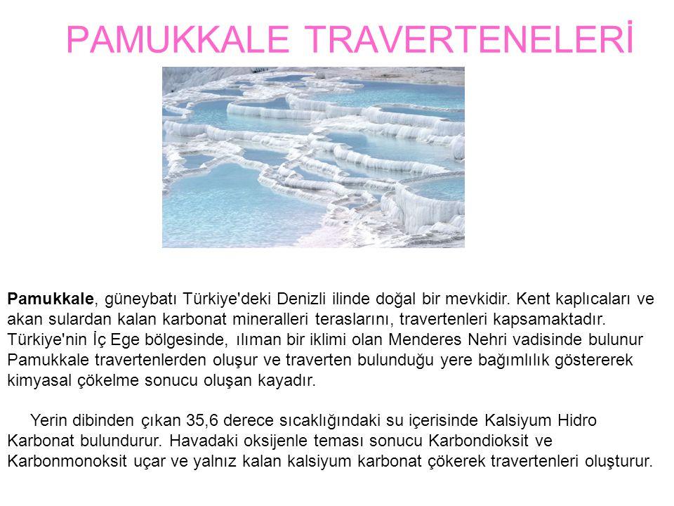 PAMUKKALE TRAVERTENELERİ Pamukkale, güneybatı Türkiye'deki Denizli ilinde doğal bir mevkidir. Kent kaplıcaları ve akan sulardan kalan karbonat mineral