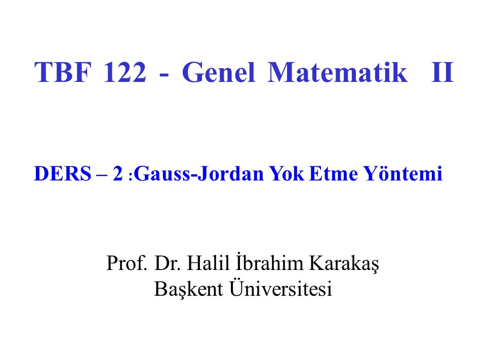 Prof. Dr. Halil İbrahim Karakaş Başkent Üniversitesi TBF 122 - Genel Matematik II DERS – 2 : Gauss-Jordan Yok Etme Yöntemi