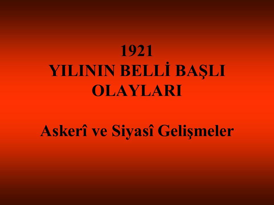 1921 YILININ BELLİ BAŞLI OLAYLARI Askerî ve Siyasî Gelişmeler