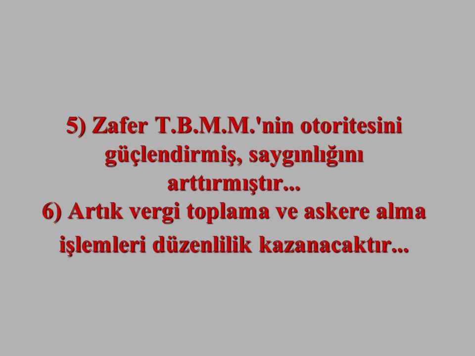 5) Zafer T.B.M.M. nin otoritesini güçlendirmiş, saygınlığını arttırmıştır...