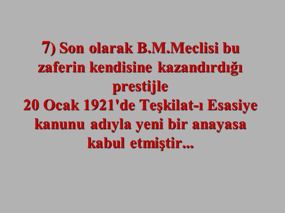 7 ) Son olarak B.M.Meclisi bu zaferin kendisine kazandırdığı prestijle 20 Ocak 1921 de Teşkilat-ı Esasiye kanunu adıyla yeni bir anayasa kabul etmiştir...