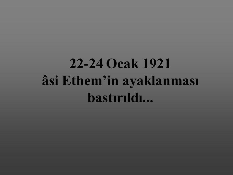 22-24 Ocak 1921 âsi Ethem'in ayaklanması bastırıldı...