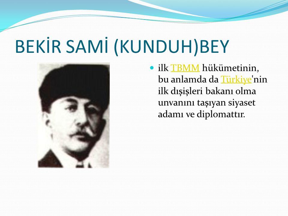 BEKİR SAMİ (KUNDUH)BEY ilk TBMM hükümetinin, bu anlamda da Türkiye nin ilk dışişleri bakanı olma unvanını taşıyan siyaset adamı ve diplomattır.TBMMTürkiye