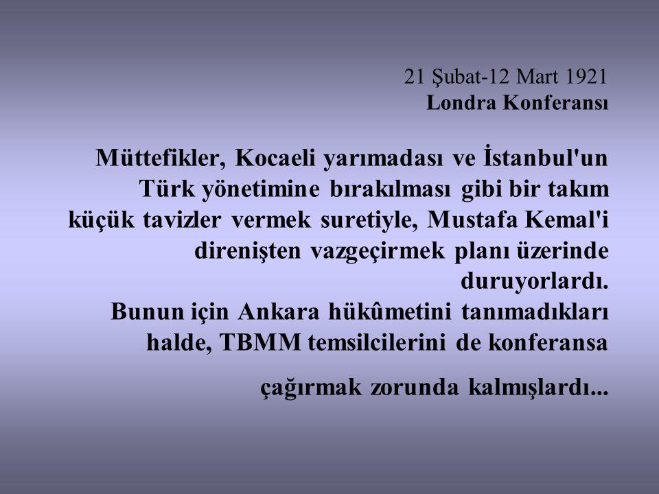 21 Şubat-12 Mart 1921 Londra Konferansı Müttefikler, Kocaeli yarımadası ve İstanbul un Türk yönetimine bırakılması gibi bir takım küçük tavizler vermek suretiyle, Mustafa Kemal i direnişten vazgeçirmek planı üzerinde duruyorlardı.