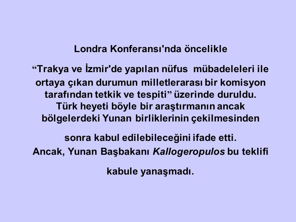 Londra Konferansı nda öncelikle Trakya ve İzmir de yapılan nüfus mübadeleleri ile ortaya çıkan durumun milletlerarası bir komisyon tarafından tetkik ve tespiti üzerinde duruldu.