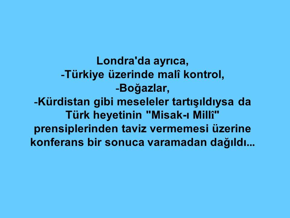 Londra da ayrıca, - Türkiye üzerinde malî kontrol, - Boğazlar, - Kürdistan gibi meseleler tartışıldıysa da Türk heyetinin Misak-ı Mill î prensiplerinden taviz vermemesi üzerine konferans bir sonuca varamadan dağıldı...