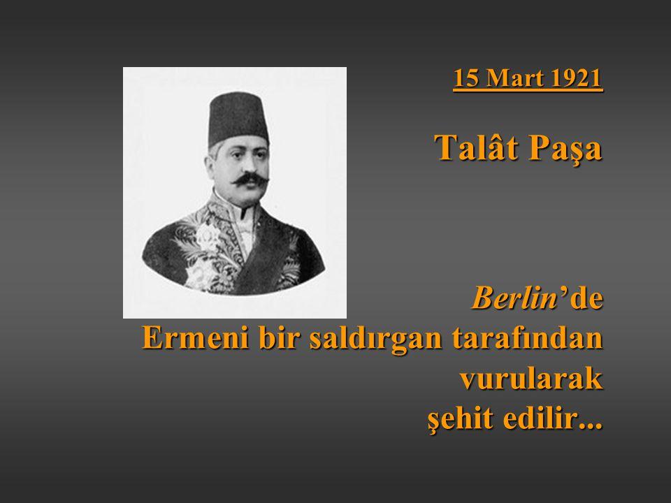 15 Mart 1921 Talât Paşa Berlin'de Ermeni bir saldırgan tarafından vurularak şehit edilir...