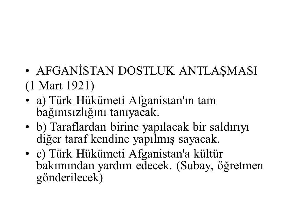 AFGANİSTAN DOSTLUK ANTLAŞMASI (1 Mart 1921) a) Türk Hükümeti Afganistan ın tam bağımsızlığını tanıyacak.
