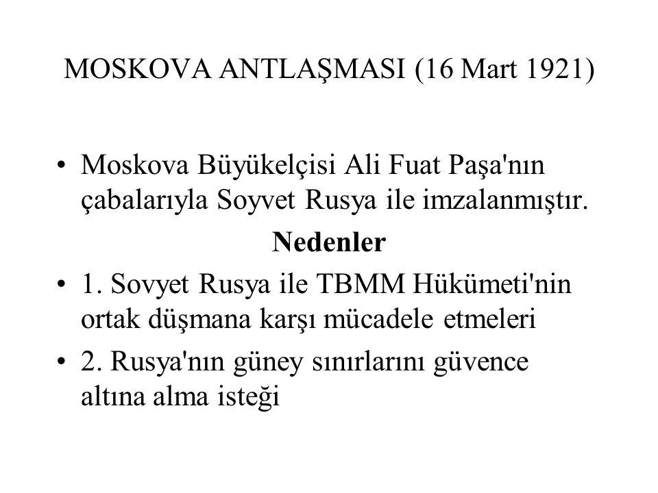 MOSKOVA ANTLAŞMASI (16 Mart 1921) Moskova Büyükelçisi Ali Fuat Paşa nın çabalarıyla Soyvet Rusya ile imzalanmıştır.