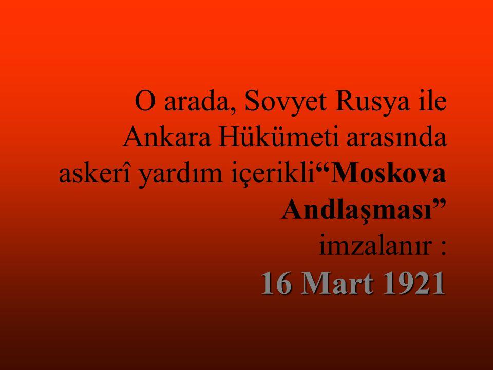 16 Mart 1921 O arada, Sovyet Rusya ile Ankara Hükümeti arasında askerî yardım içerikli Moskova Andlaşması imzalanır : 16 Mart 1921