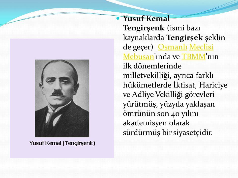 Yusuf Kemal Tengirşenk (ismi bazı kaynaklarda Tengirşek şeklin de geçer) Osmanlı Meclisi Mebusan ında ve TBMM nin ilk dönemlerinde milletvekilliği, ayrıca farklı hükümetlerde İktisat, Hariciye ve Adliye Vekilliği görevleri yürütmüş, yüzyıla yaklaşan ömrünün son 40 yılını akademisyen olarak sürdürmüş bir siyasetçidir.OsmanlıMeclisi MebusanTBMM