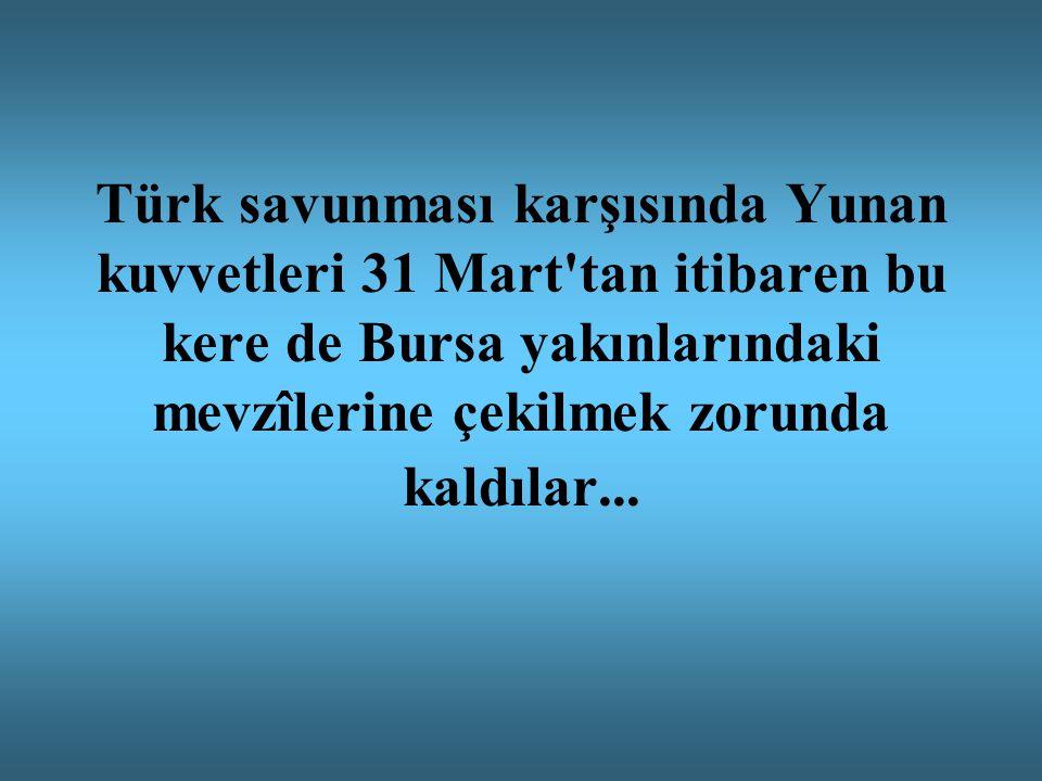 Türk savunması karşısında Yunan kuvvetleri 31 Mart tan itibaren bu kere de Bursa yakınlarındaki mevzîlerine çekilmek zorunda kaldılar...