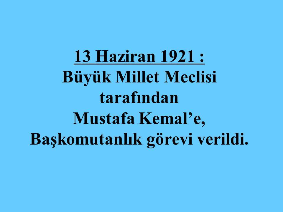 13 Haziran 1921 : Büyük Millet Meclisi tarafından Mustafa Kemal'e, Başkomutanlık görevi verildi.