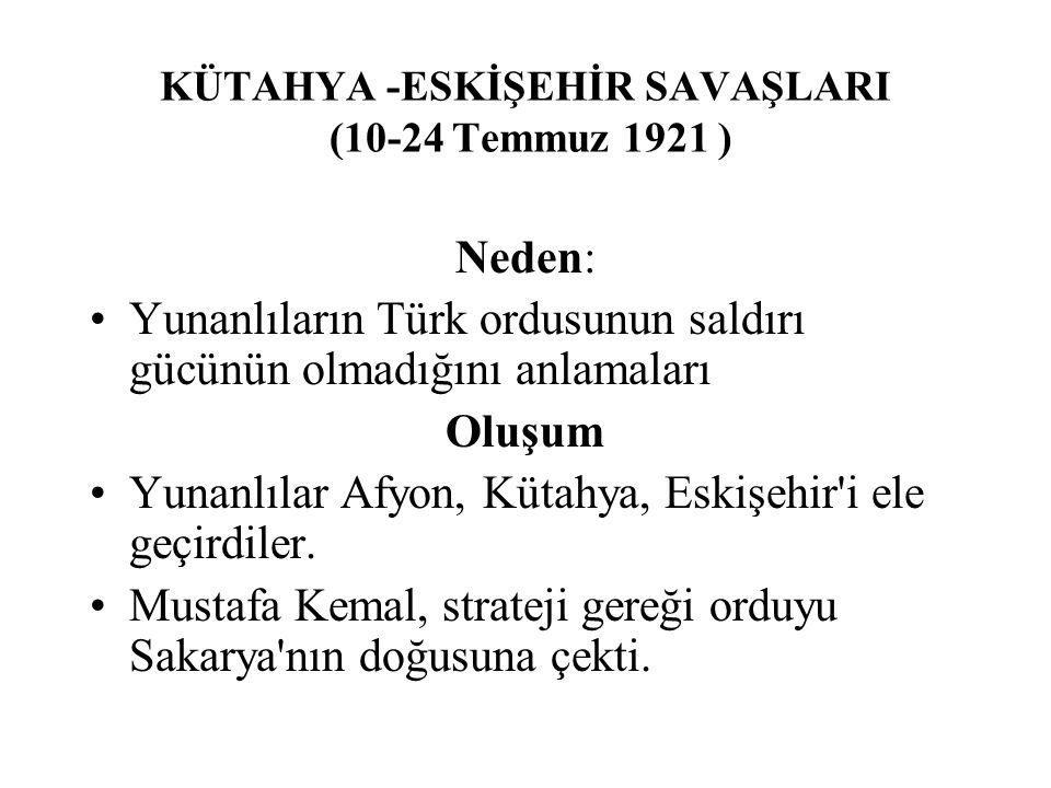 KÜTAHYA -ESKİŞEHİR SAVAŞLARI (10-24 Temmuz 1921 ) Neden: Yunanlıların Türk ordusunun saldırı gücünün olmadığını anlamaları Oluşum Yunanlılar Afyon, Kütahya, Eskişehir i ele geçirdiler.