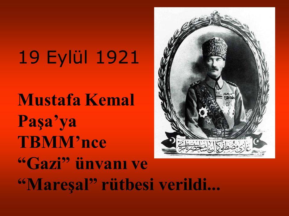 19 Eylül 1921 Mustafa Kemal Paşa'ya TBMM'nce Gazi ünvanı ve Mareşal rütbesi verildi...
