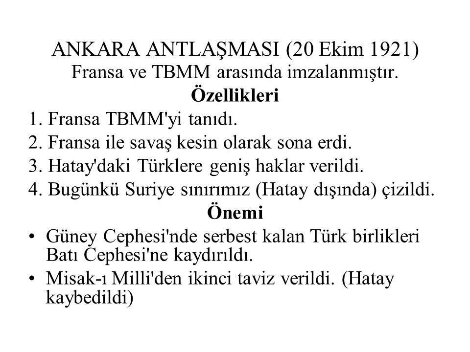 ANKARA ANTLAŞMASI (20 Ekim 1921) Fransa ve TBMM arasında imzalanmıştır.