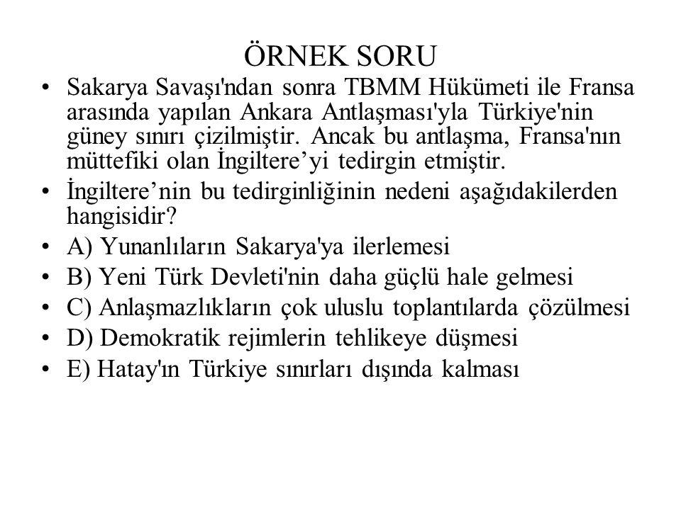 ÖRNEK SORU Sakarya Savaşı ndan sonra TBMM Hükümeti ile Fransa arasında yapılan Ankara Antlaşması yla Türkiye nin güney sınırı çizilmiştir.