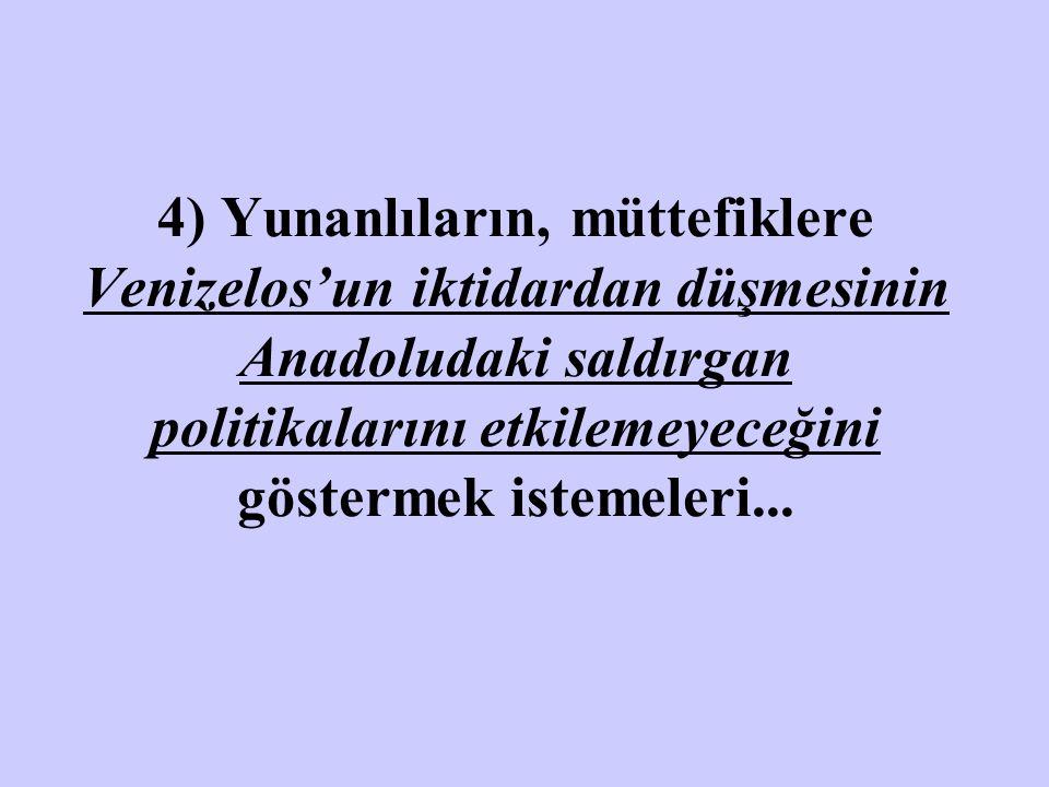 4) Yunanlıların, müttefiklere Venizelos'un iktidardan düşmesinin Anadoludaki saldırgan politikalarını etkilemeyeceğini göstermek istemeleri...