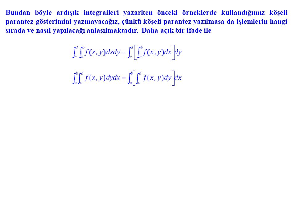 Bundan böyle ardışık integralleri yazarken önceki örneklerde kullandığımız köşeli parantez gösterimini yazmayacağız, çünkü köşeli parantez yazılmasa d