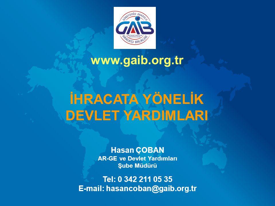 Hasan ÇOBAN AR-GE ve Devlet Yardımları Şube Müdürü Tel: 0 342 211 05 35 E-mail: hasancoban@gaib.org.tr İHRACATA YÖNELİK DEVLET YARDIMLARI www.gaib.org