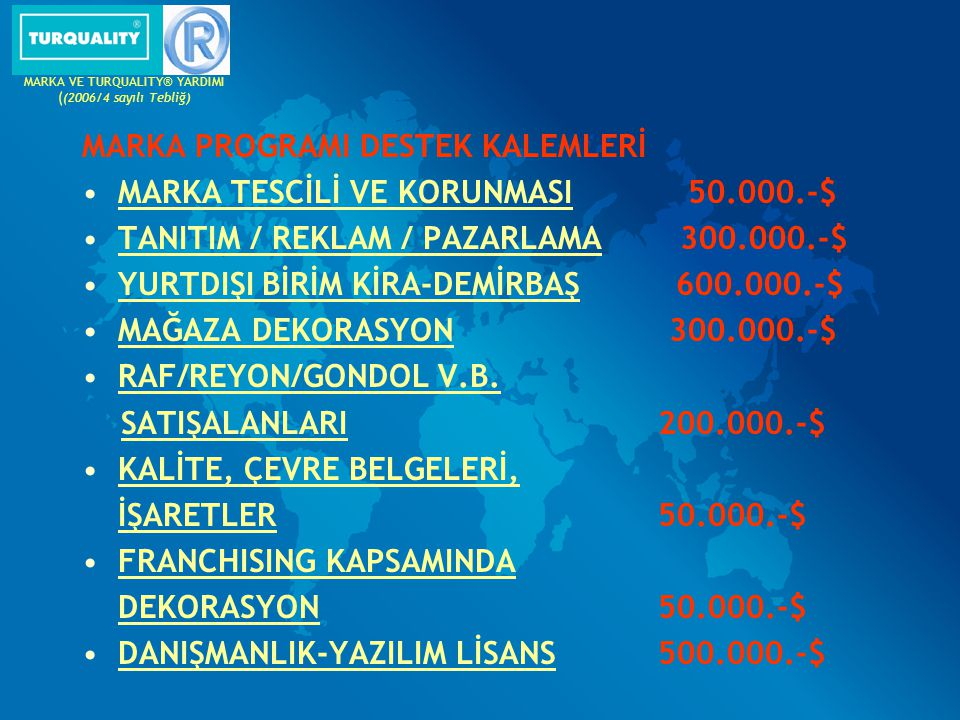MARKA PROGRAMI DESTEK KALEMLERİ MARKA TESCİLİ VE KORUNMASI 50.000.-$ TANITIM / REKLAM / PAZARLAMA 300.000.-$ YURTDIŞI BİRİM KİRA-DEMİRBAŞ 600.000.-$ M