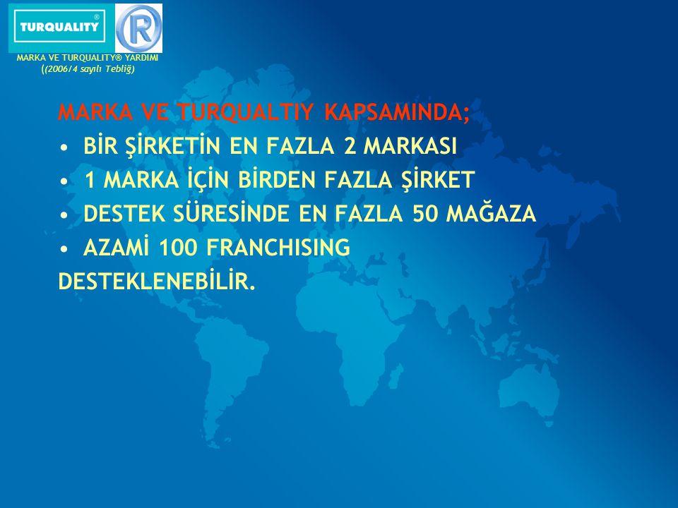 MARKA VE TURQUALTIY KAPSAMINDA; BİR ŞİRKETİN EN FAZLA 2 MARKASI 1 MARKA İÇİN BİRDEN FAZLA ŞİRKET DESTEK SÜRESİNDE EN FAZLA 50 MAĞAZA AZAMİ 100 FRANCHI
