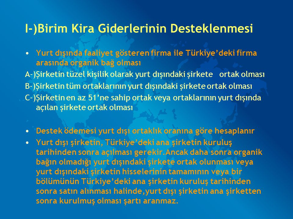 I-)Birim Kira Giderlerinin Desteklenmesi Yurt dışında faaliyet gösteren firma ile Türkiye'deki firma arasında organik bağ olması A-)Şirketin tüzel kiş