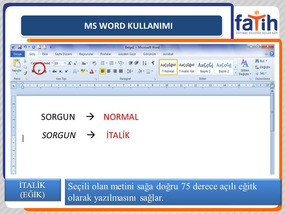 MS WORD KULLANIMI Seçili olan metini sağa doğru 75 derece açılı eğitk olarak yazılmasını sağlar. İTALİK (EĞİK) SORGUN  NORMAL SORGUN  İTALİK