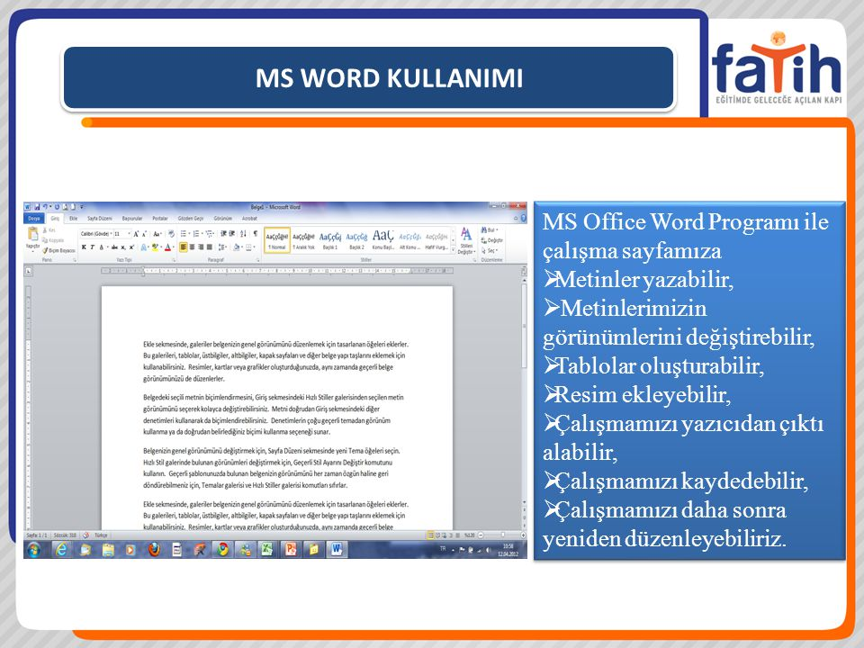 MS WORD KULLANIMI MS Office Word Programı ile çalışma sayfamıza  Metinler yazabilir,  Metinlerimizin görünümlerini değiştirebilir,  Tablolar oluşturabilir,  Resim ekleyebilir,  Çalışmamızı yazıcıdan çıktı alabilir,  Çalışmamızı kaydedebilir,  Çalışmamızı daha sonra yeniden düzenleyebiliriz.