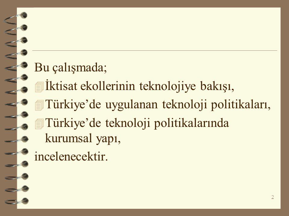 Bu çalışmada; 4 İktisat ekollerinin teknolojiye bakışı, 4 Türkiye'de uygulanan teknoloji politikaları, 4 Türkiye'de teknoloji politikalarında kurumsal