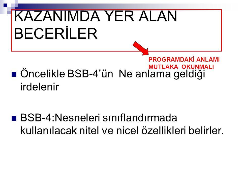 KAZANIMDA YER ALAN BECERİLER Öncelikle BSB-4'ün Ne anlama geldiği irdelenir BSB-4:Nesneleri sınıflandırmada kullanılacak nitel ve nicel özellikleri be