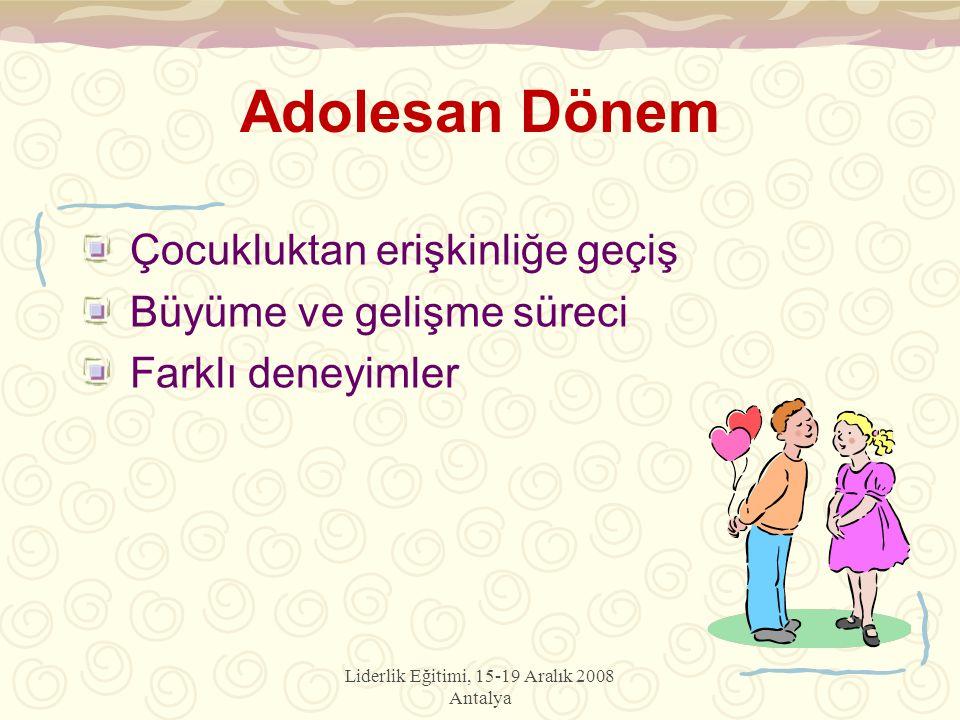 Liderlik Eğitimi, 15-19 Aralık 2008 Antalya Adolesan Dönem Çocukluktan erişkinliğe geçiş Büyüme ve gelişme süreci Farklı deneyimler