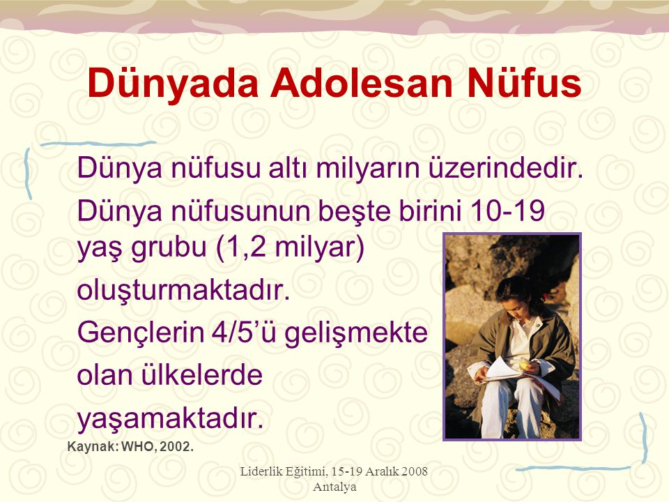 Liderlik Eğitimi, 15-19 Aralık 2008 Antalya Dünyada Adolesan Nüfus Dünya nüfusu altı milyarın üzerindedir. Dünya nüfusunun beşte birini 10-19 yaş grub