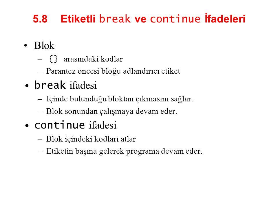 5.8 Etiketli break ve continue İfadeleri Blok – {} arasındaki kodlar –Parantez öncesi bloğu adlandırıcı etiket break ifadesi –İçinde bulunduğu bloktan çıkmasını sağlar.
