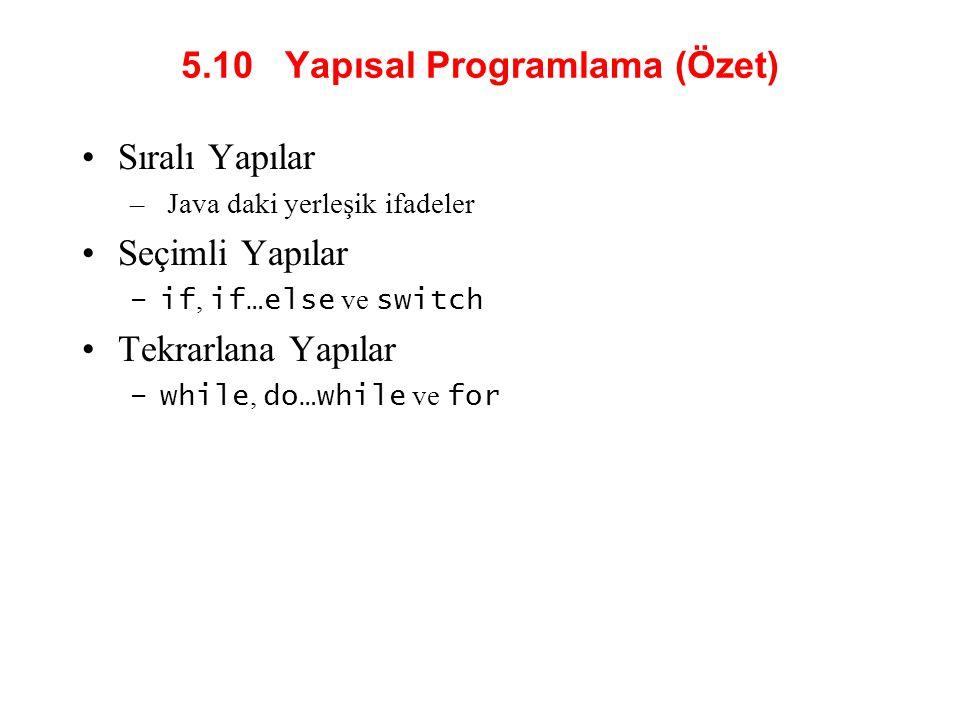 5.10 Yapısal Programlama (Özet) Sıralı Yapılar – Java daki yerleşik ifadeler Seçimli Yapılar –if, if…else ve switch Tekrarlana Yapılar –while, do…while ve for