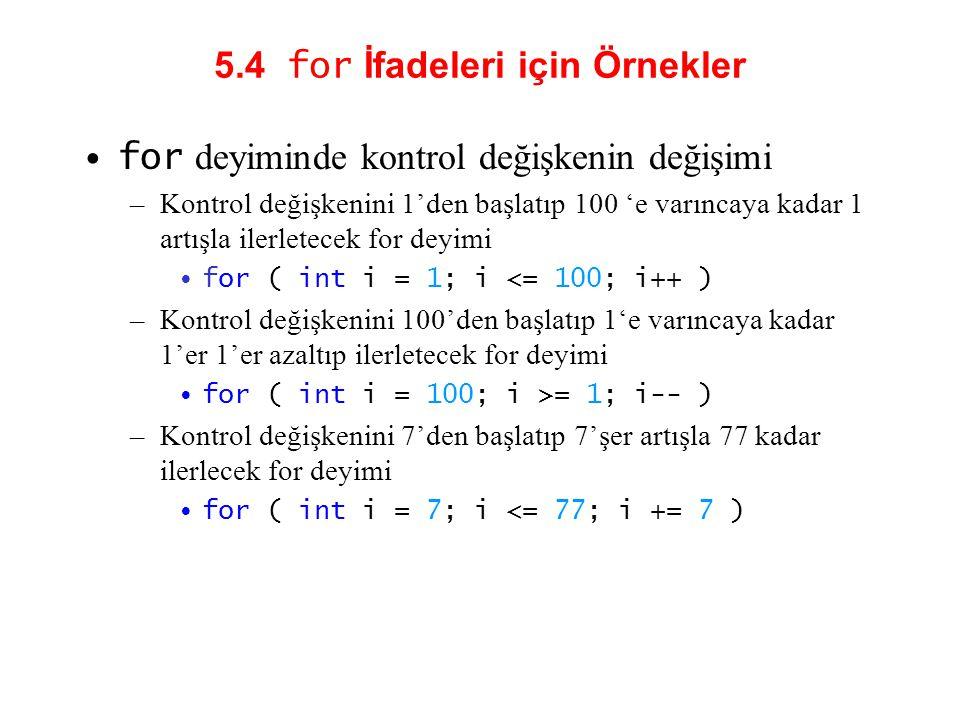 5.4 for İfadeleri için Örnekler for deyiminde kontrol değişkenin değişimi –Kontrol değişkenini 1'den başlatıp 100 'e varıncaya kadar 1 artışla ilerletecek for deyimi for ( int i = 1; i <= 100; i++ ) –Kontrol değişkenini 100'den başlatıp 1'e varıncaya kadar 1'er 1'er azaltıp ilerletecek for deyimi for ( int i = 100; i >= 1; i-- ) –Kontrol değişkenini 7'den başlatıp 7'şer artışla 77 kadar ilerlecek for deyimi for ( int i = 7; i <= 77; i += 7 )