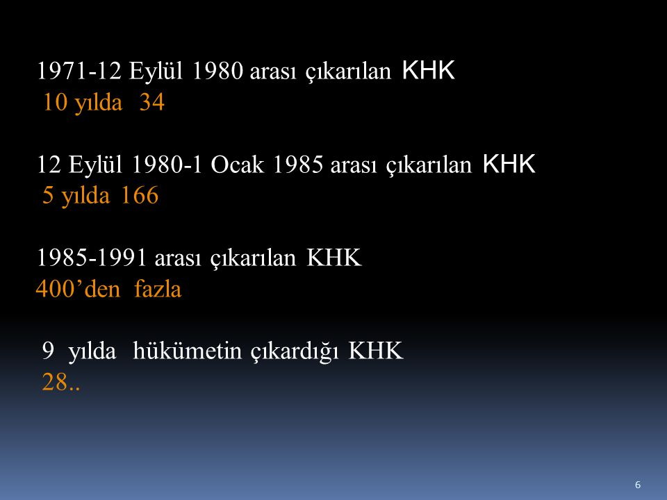 1971-12 Eylül 1980 arası çıkarılan KHK 10 yılda 34 12 Eylül 1980-1 Ocak 1985 arası çıkarılan KHK 5 yılda 166 1985-1991 arası çıkarılan KHK 400'den fazla 9 yılda hükümetin çıkardığı KHK 28..